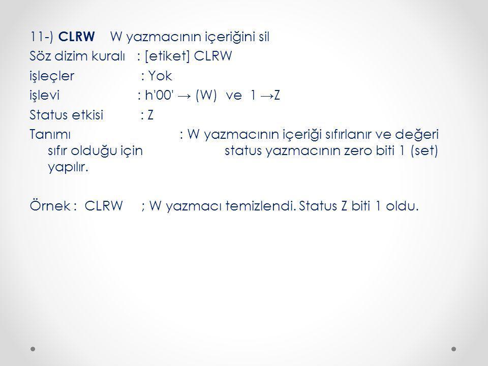 11-) CLRW W yazmacının içeriğini sil Söz dizim kuralı : [etiket] CLRW işleçler : Yok işlevi : h 00 → (W) ve 1 →Z Status etkisi : Z Tanımı : W yazmacının içeriği sıfırlanır ve değeri sıfır olduğu için status yazmacının zero biti 1 (set) yapılır.